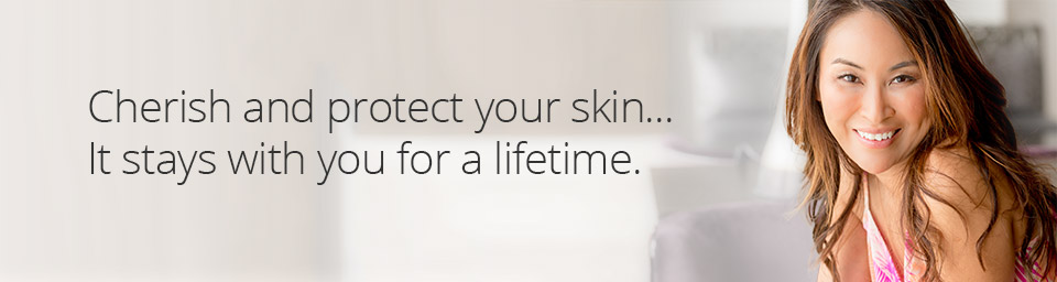 Cherish and protect your skin... It stays with you for a lifetime.